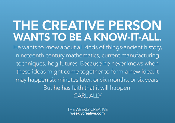 The creative person wants to be a know -it -all. He wants to know about all kinds of things: ancient history, nineteenth -century mathematics, current manufacturing techniques, flower arranging, and hog futures. Because he never knows when these ideas might come together to form a new idea. It may happen six minutes later or six months, or six years down the road. But he has faith that it will happen. Carl Ally
